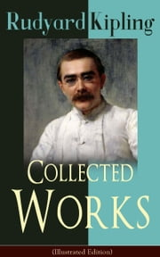 Collected Works of Rudyard Kipling (Illustrated Edition) - 5 Novels & 350+ Short Stories, Poetry, Historical Military Works and Autobiographical Writings from one of the most popular writers in England, known for The Jungle Book, Kim, The Man Who Would Be King ebook by Rudyard Kipling