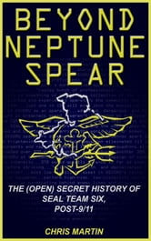 Beyond Neptune Spear: The (Open) Secret History of SEAL Team Six, Post-9/11 ebook by Chris Martin