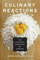 Culinary Reactions: The Everyday Chemistry of Cooking ebook by Simon Quellen Field
