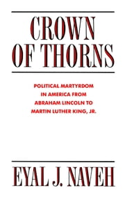 Crown of Thorns - Political Martyrdom in America From Abraham Lincoln to Martin Luther King, Jr. ebook by Eyal J. Naveh