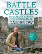 Battle Castles: 500 Years of Knights and Siege Warfare ebook by Dan Snow