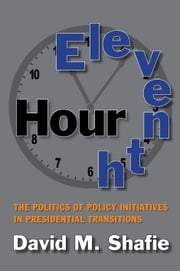 Eleventh Hour - The Politics of Policy Initiatives in Presidential Transitions ebook by David M. Shafie