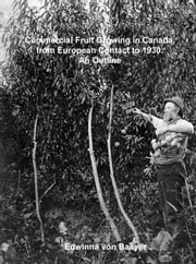Commercial Fruit Growing in Canada, from European Contact to 1930: An Outline ebook by Edwinna von Baeyer