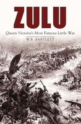 Zulu - Queen Victoria's Most Famous Little War ebook by W B Bartlett