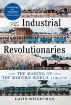 The Industrial Revolutionaries - The Making of the Modern World 1776-1914 ebook by Gavin Weightman