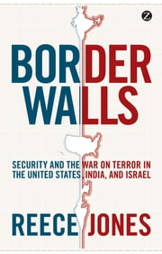 Border Walls - Security and the War on Terror in the United States, India, and Israel ebook by Reece Jones