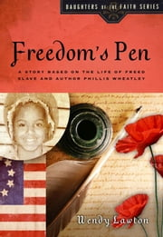 Freedom's Pen - A Story Based on the Life of Freed Slave and Author Phillis Wheatley ebook by Wendy G Lawton