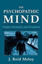 The Psychopathic Mind - Origins, Dynamics, and Treatment eBook by Reid J. Meloy
