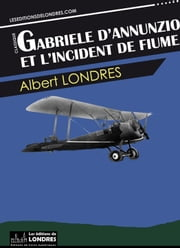 Gabriele d'Annunzio et l'incident de Fiume ebook by Albert Londres