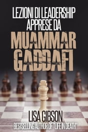 Lezioni di Leadership apprese da Muhammar Gheddafi ebook by Lisa Gibson