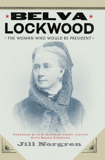 Belva Lockwood - The Woman Who Would Be President eBook by Jill Norgren