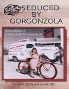Seduced By Gorgonzola: Reflections of a Reluctant Restaurateur ebook by Donna Tiernan Mahoney