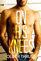 On His Knees ebook by Oliver Thrust