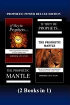 Prophetic Power Deluxe Edition (2 Books in 1): If They Be Prophets & The Prophetic Mantle ebook by
