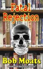 Fatal Rejection - The Fatal Series, #1 ebook by Bob Moats