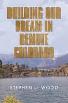 Building Our Dream in Remote Colorado ebook by STEPHEN L. WOOD