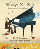 Strange Mr. Satie: Composer of the Absurd ebook by M. T. Anderson, Petra Mathers