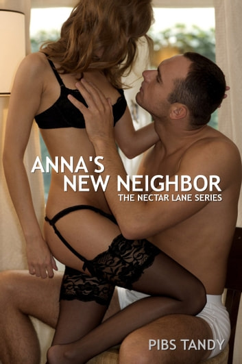 Anna's New Neighbor (Book 1 in the Erotic Nectar Lane Series) - (Book 1 in the Erotic Nectar Lane Series) ebook by Pibs Tandy