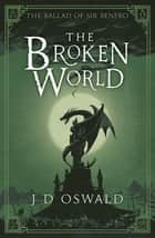 The Broken World - The Ballad of Sir Benfro Book Four eBook by J.D. Oswald