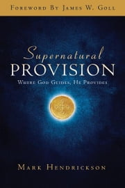 Supernatural Provision: Where God Guides, He Provides ebook by Mark Hendrickson,Noel Alexander