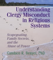 Understanding Clergy Misconduct in Religious Systems - Scapegoating, Family Secrets, and the Abuse of Power ebook by Candace R Benyei,Harold G Koenig