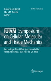 IUTAM Symposium on Cellular, Molecular and Tissue Mechanics - Proceedings of the IUTAM symposium held at Woods Hole, Mass., USA, June 18-21, 2008 ebook by Krishna Garikipati,Ellen M. Arruda