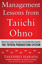 Management Lessons from Taiichi Ohno: What Every Leader Can Learn from the Man who Invented the Toyota Production System ebook by Takehiko Harada