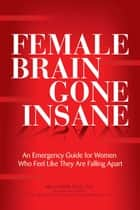 Female Brain Gone Insane - An Emergency Guide For Women Who Feel Like They Are Falling Apart ebook by Mia Lundin, RNC, NP