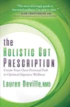 The Holistic Gut Prescription - Create Your Own Personal Path to Optimal Digestive Wellness ebook by Lauren Deville