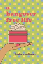 A Hangover Free Life ebook by Louise Rowlinson