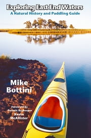 Exploring East End Waters - A Natural History and Paddling Guide ebook by Mike Bottini,Kevin McAllister