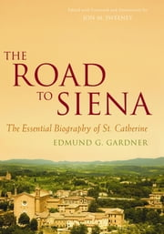 The Road to Siena - The Essential Biography of St. Catherine ebook by Edmund Gardner, Jon M Sweeney