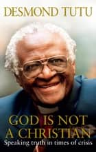 God Is Not A Christian eBook by Desmond Tutu, John Allen