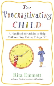 The Procrastinating Child - A Handbook for Adults to Help Children Stop Putting Things Off ebook by Rita Emmett