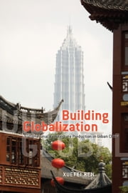 Building Globalization - Transnational Architecture Production in Urban China ebook by Xuefei Ren