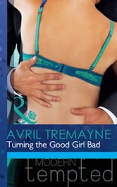 Turning the Good Girl Bad (Mills & Boon Modern Tempted) ebook by Avril Tremayne