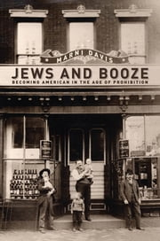 Jews and Booze - Becoming American in the Age of Prohibition ebook by Marni Davis