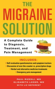 The Migraine Solution - A Complete Guide to Diagnosis, Treatment, and Pain Management ebook by Liz Neporent,Paul Rizzoli,Elizabeth Loder