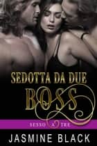 Sedotta Da Due Boss - Sesso A Tre ebook by Jasmine Black
