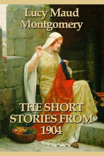 The Short Stories 1904 ebook by Lucy Maud Montgomery