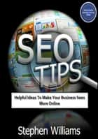 Seo Tips: Helpful Ideas To Make Your Business Seen More Online ebook by Stephen Williams