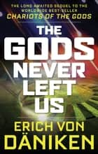The Gods Never Left Us - The Long Awaited Sequel to the Worldwide Best-seller Chariots of the Gods ebook by