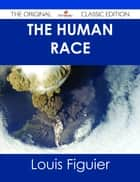 The Human Race - The Original Classic Edition ebook by Louis Figuier