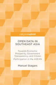 Open Data in Southeast Asia - Towards Economic Prosperity, Government Transparency, and Citizen Participation in the ASEAN ebook by Manuel Stagars