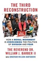 The Third Reconstruction - How a Moral Movement Is Overcoming the Politics of Division and Fear ebook by Jonathan Wilson-Hartgrove, Rev. Dr. William J. Barber II