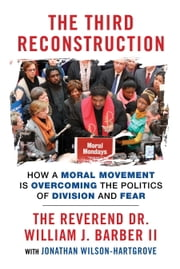 The Third Reconstruction - How a Moral Movement Is Overcoming the Politics of Division and Fear ebook by Jonathan Wilson-Hartgrove,Rev. Dr. William J. Barber II