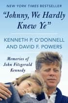 """Johnny, We Hardly Knew Ye"" - Memories of John Fitzgerald Kennedy ebook by Kenneth P. O'Donnell, David F. Powers"