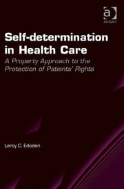 Self-determination in Health Care - A Property Approach to the Protection of Patients' Rights ebook by Dr Leroy C. Edozien