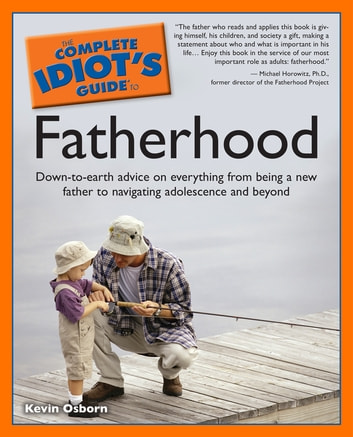 The Complete Idiot's Guide to Fatherhood - Down-to-Earth Advice on Everything from Being a New Father to Navigating Adolescence and Beyond ebook by Kevin Osborn