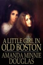 A Little Girl in Old Boston ebook by Amanda Minnie Douglas
